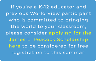 If you're a K-12 educator and previous World View participant who is committed to bringing the world to North Carolina, please consider applying for the James L. Peacock Scholarship by clicking here to be considered for free registration to this seminar.